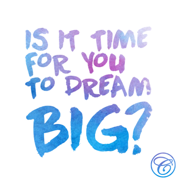 Is it time for you to dream big